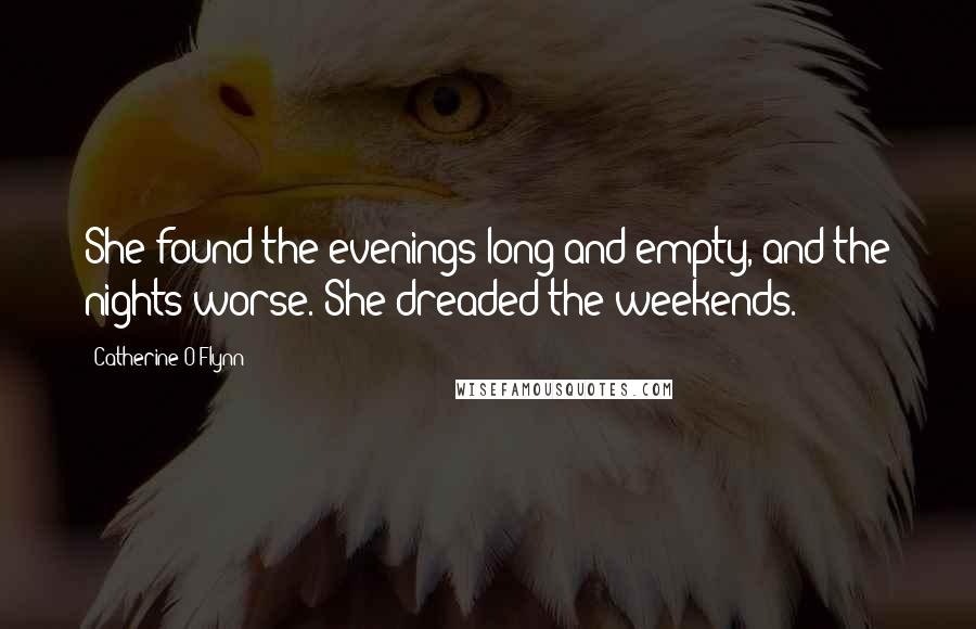 Catherine O'Flynn quotes: She found the evenings long and empty, and the nights worse. She dreaded the weekends.