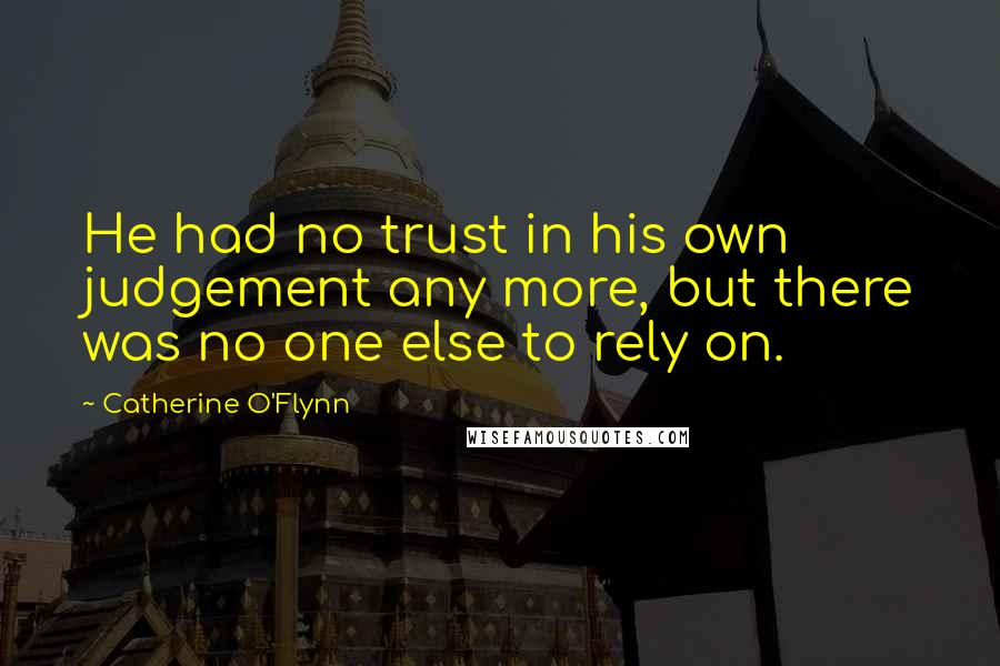 Catherine O'Flynn quotes: He had no trust in his own judgement any more, but there was no one else to rely on.