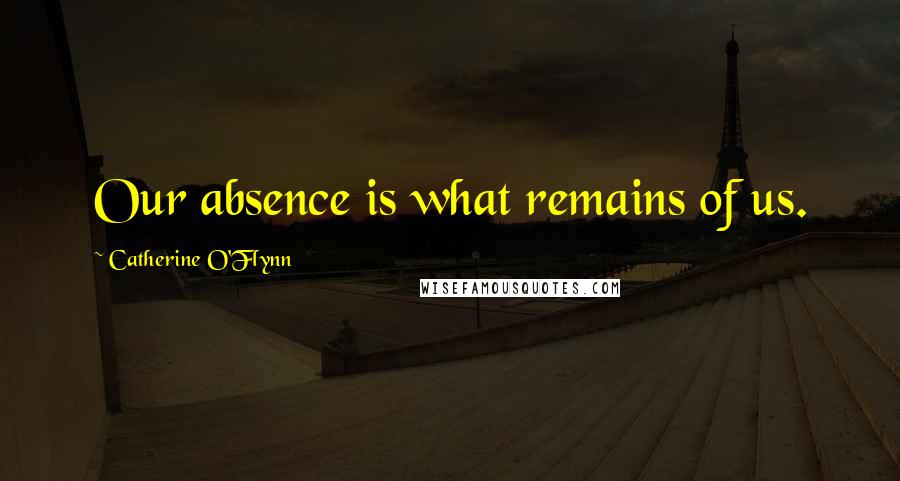 Catherine O'Flynn quotes: Our absence is what remains of us.
