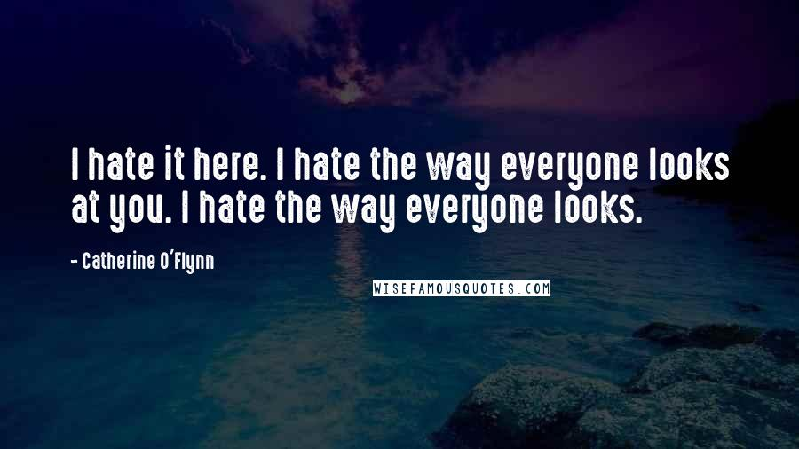 Catherine O'Flynn quotes: I hate it here. I hate the way everyone looks at you. I hate the way everyone looks.