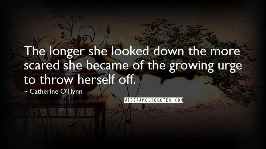 Catherine O'Flynn quotes: The longer she looked down the more scared she became of the growing urge to throw herself off.