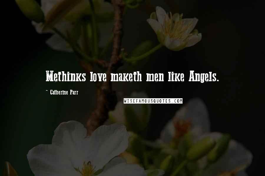 Catherine Parr quotes: Methinks love maketh men like Angels.