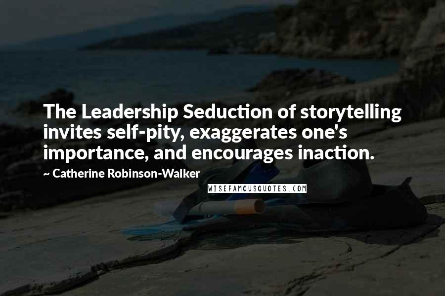 Catherine Robinson-Walker quotes: The Leadership Seduction of storytelling invites self-pity, exaggerates one's importance, and encourages inaction.