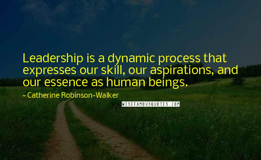 Catherine Robinson-Walker quotes: Leadership is a dynamic process that expresses our skill, our aspirations, and our essence as human beings.