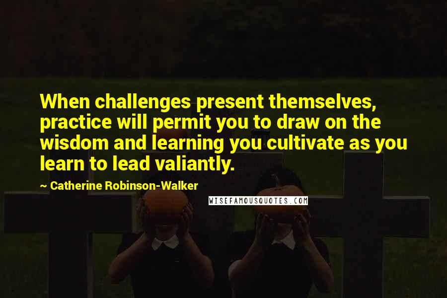 Catherine Robinson-Walker quotes: When challenges present themselves, practice will permit you to draw on the wisdom and learning you cultivate as you learn to lead valiantly.