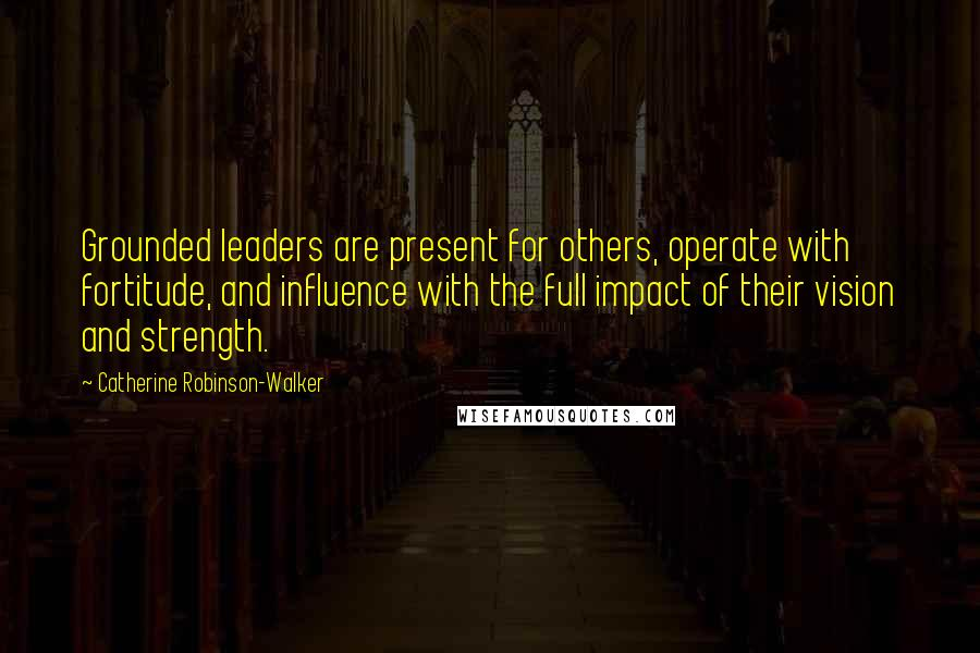 Catherine Robinson-Walker quotes: Grounded leaders are present for others, operate with fortitude, and influence with the full impact of their vision and strength.