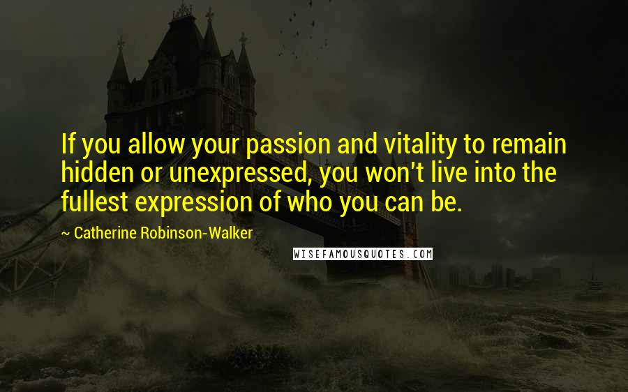 Catherine Robinson-Walker quotes: If you allow your passion and vitality to remain hidden or unexpressed, you won't live into the fullest expression of who you can be.