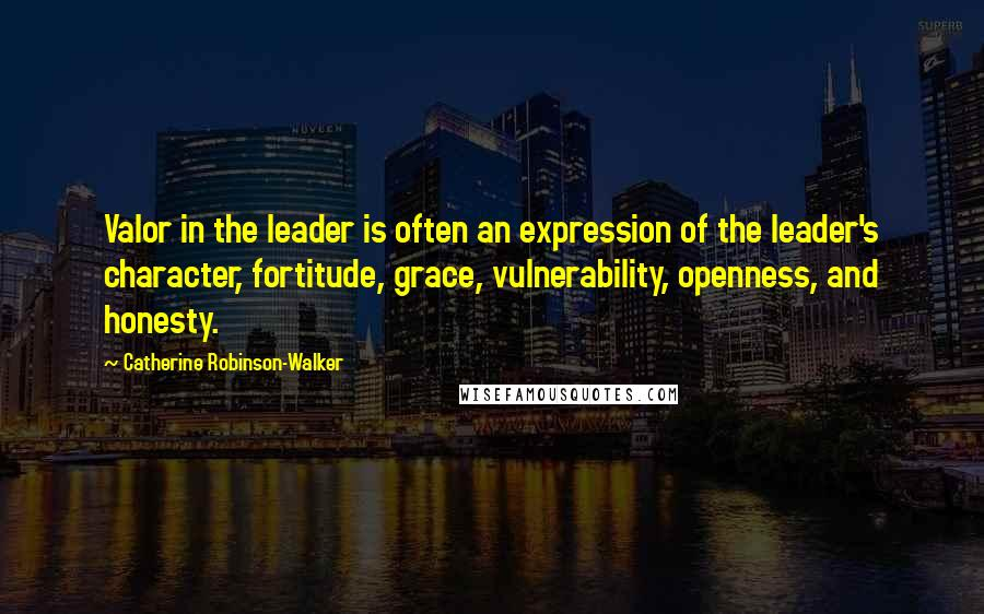 Catherine Robinson-Walker quotes: Valor in the leader is often an expression of the leader's character, fortitude, grace, vulnerability, openness, and honesty.