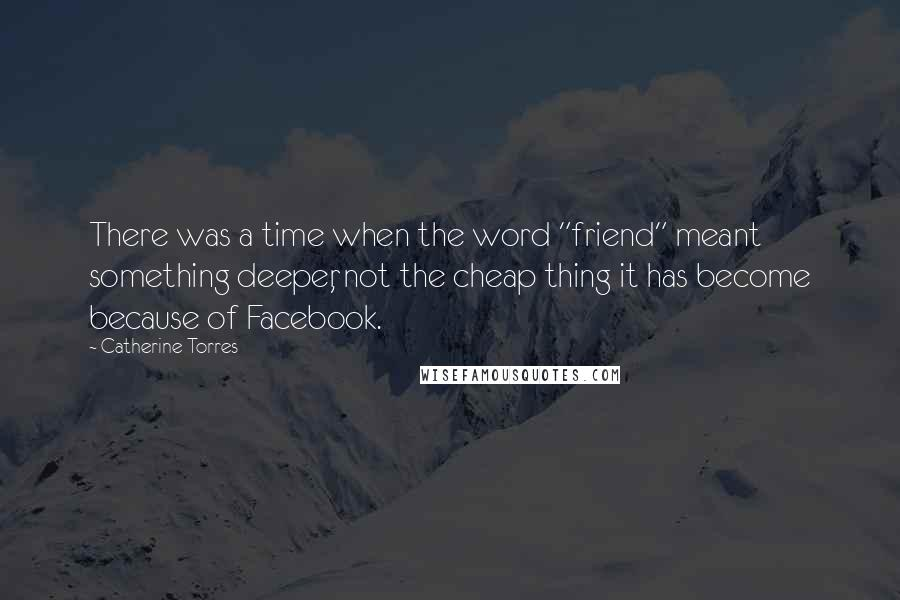 "Catherine Torres quotes: There was a time when the word ""friend"" meant something deeper, not the cheap thing it has become because of Facebook."