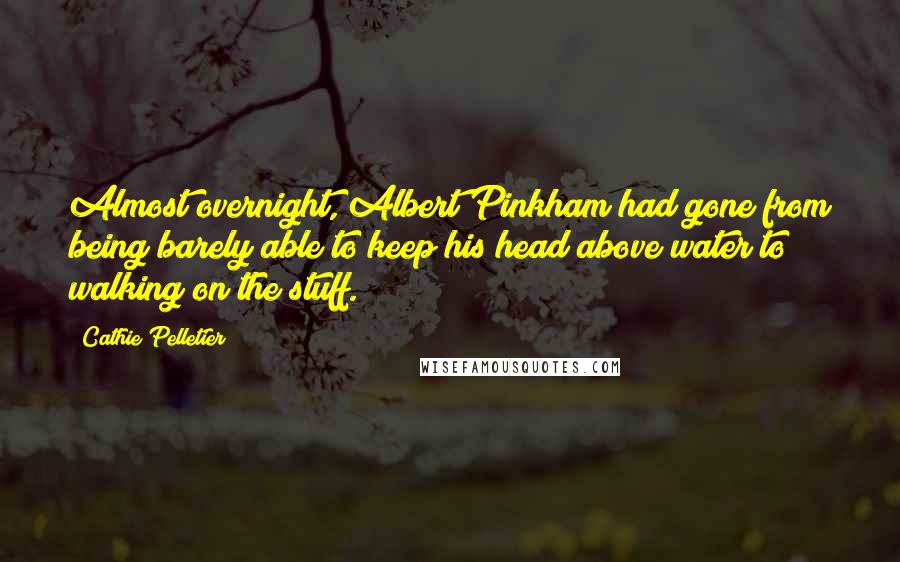Cathie Pelletier quotes: Almost overnight, Albert Pinkham had gone from being barely able to keep his head above water to walking on the stuff.