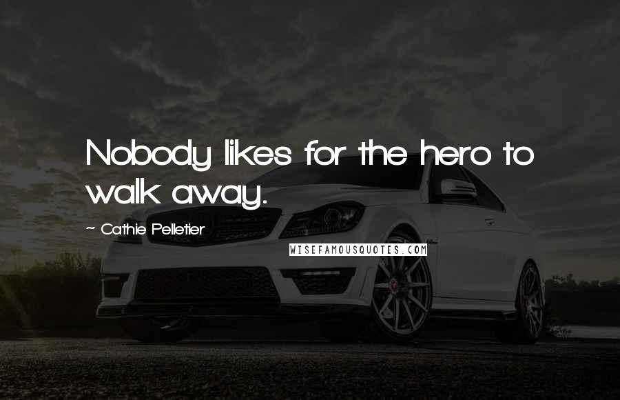 Cathie Pelletier quotes: Nobody likes for the hero to walk away.