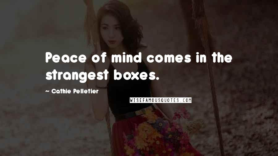 Cathie Pelletier quotes: Peace of mind comes in the strangest boxes.