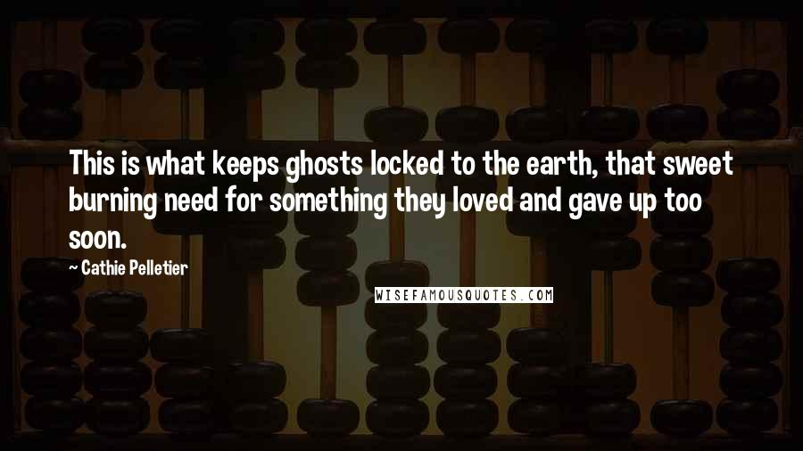 Cathie Pelletier quotes: This is what keeps ghosts locked to the earth, that sweet burning need for something they loved and gave up too soon.
