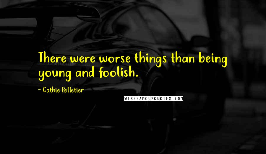 Cathie Pelletier quotes: There were worse things than being young and foolish.