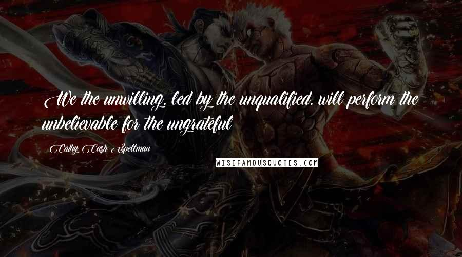 Cathy Cash Spellman quotes: We the unwilling, led by the unqualified, will perform the unbelievable for the ungrateful