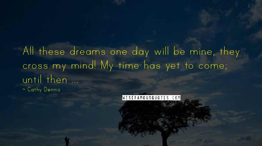 Cathy Dennis quotes: All these dreams one day will be mine, they cross my mind! My time has yet to come; until then ...