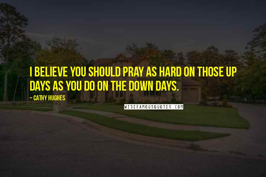 Cathy Hughes quotes: I believe you should pray as hard on those up days as you do on the down days.