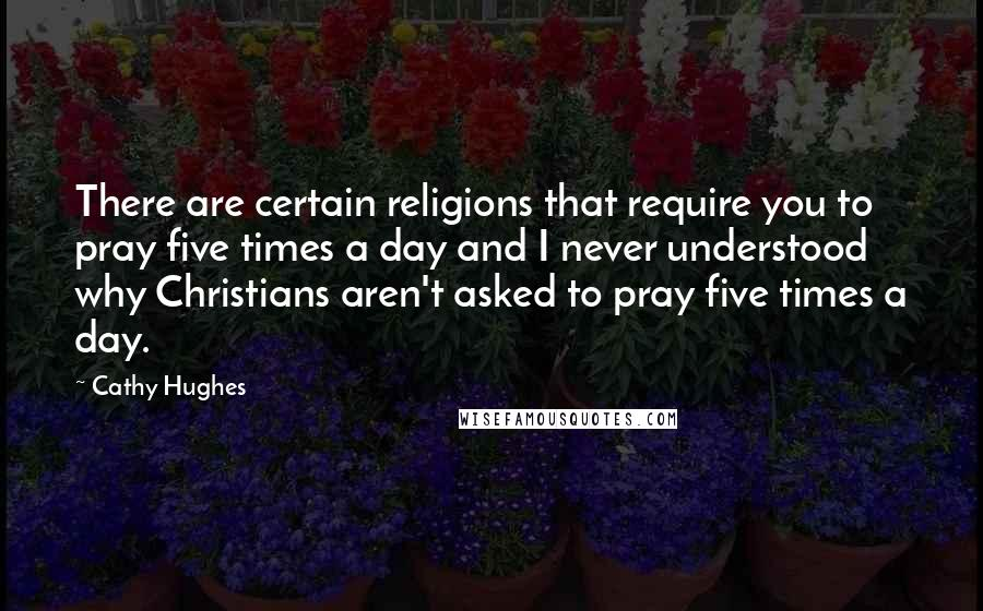 Cathy Hughes quotes: There are certain religions that require you to pray five times a day and I never understood why Christians aren't asked to pray five times a day.