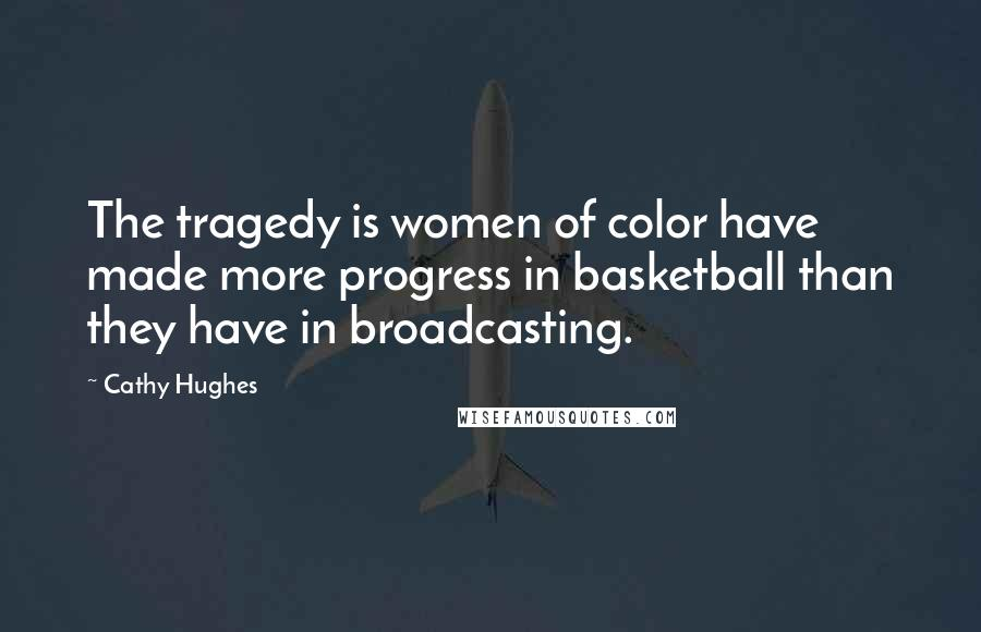 Cathy Hughes quotes: The tragedy is women of color have made more progress in basketball than they have in broadcasting.