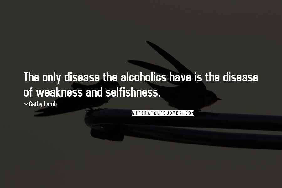 Cathy Lamb quotes: The only disease the alcoholics have is the disease of weakness and selfishness.