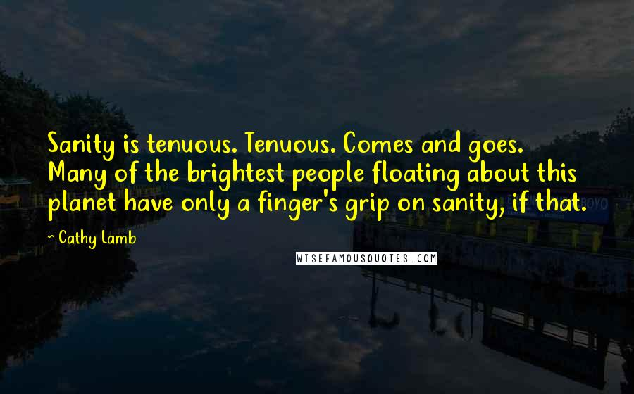 Cathy Lamb quotes: Sanity is tenuous. Tenuous. Comes and goes. Many of the brightest people floating about this planet have only a finger's grip on sanity, if that.
