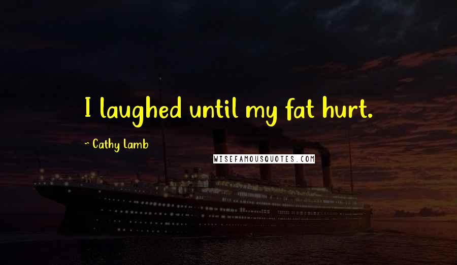 Cathy Lamb quotes: I laughed until my fat hurt.