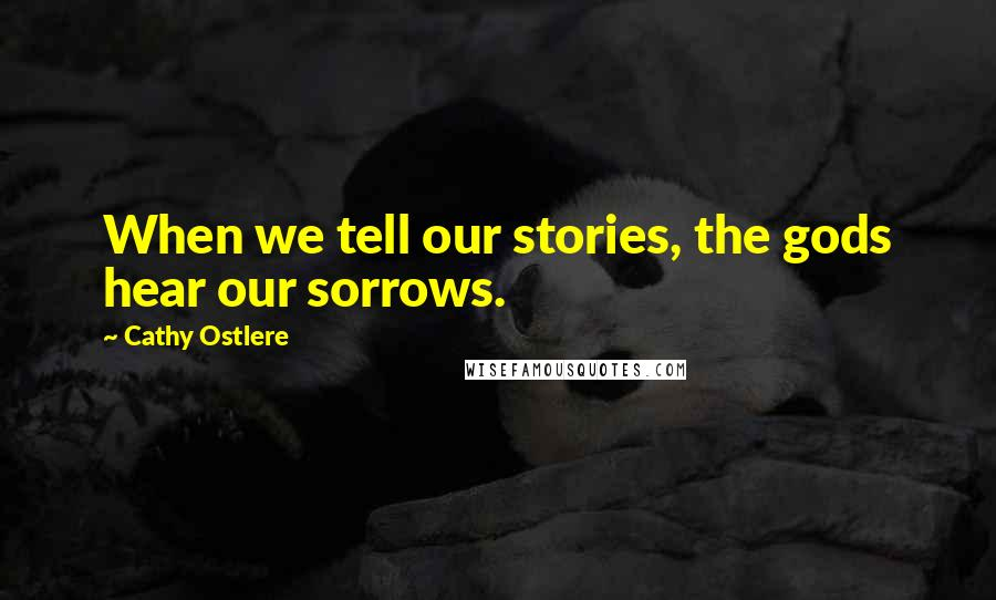 Cathy Ostlere quotes: When we tell our stories, the gods hear our sorrows.