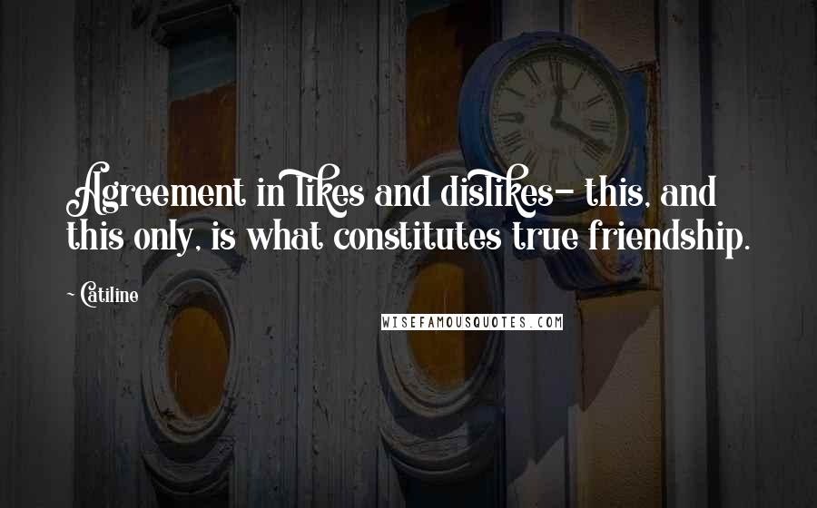 Catiline quotes: Agreement in likes and dislikes- this, and this only, is what constitutes true friendship.