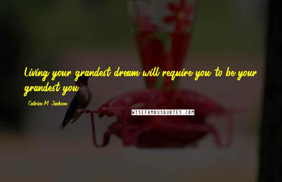Catrice M. Jackson quotes: Living your grandest dream will require you to be your grandest you.