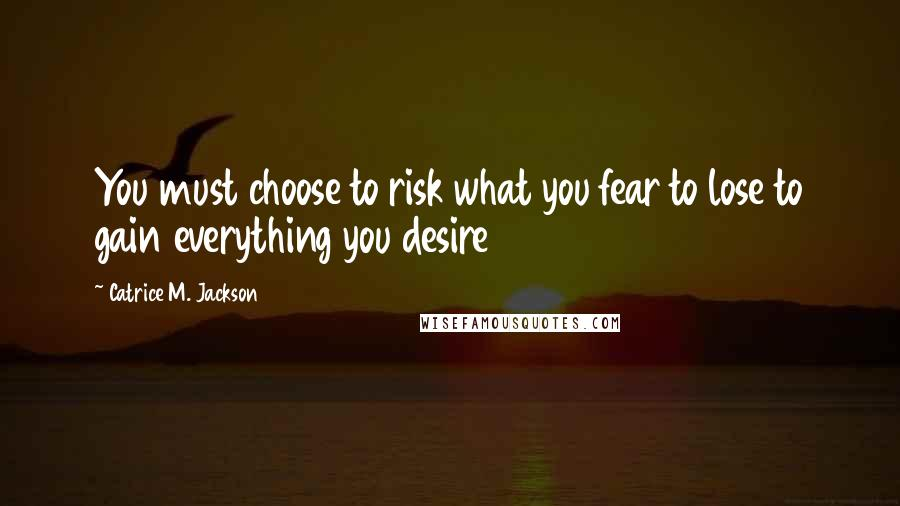 Catrice M. Jackson quotes: You must choose to risk what you fear to lose to gain everything you desire