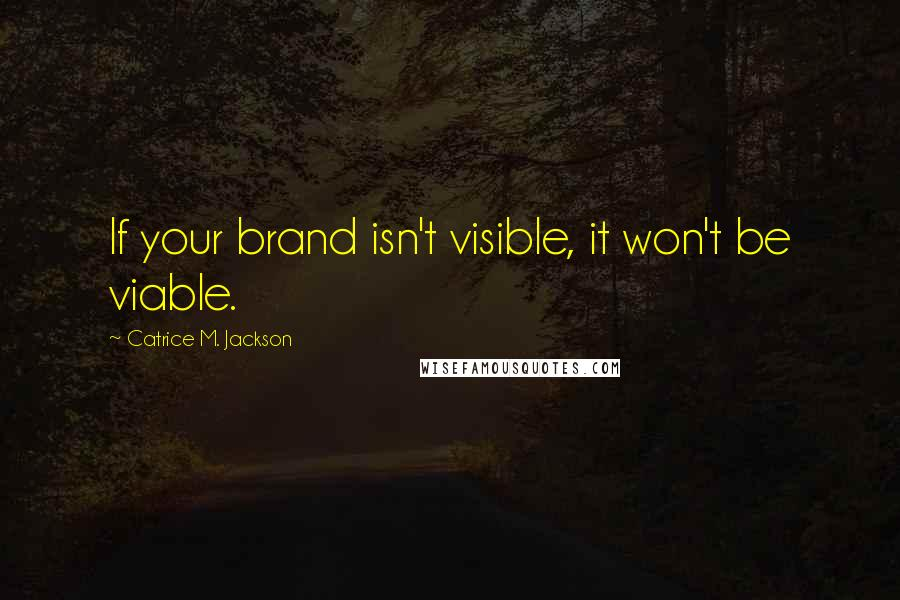 Catrice M. Jackson quotes: If your brand isn't visible, it won't be viable.