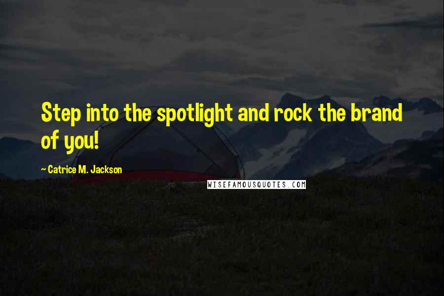 Catrice M. Jackson quotes: Step into the spotlight and rock the brand of you!