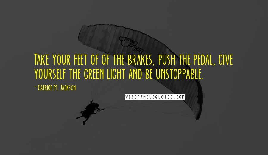 Catrice M. Jackson quotes: Take your feet of of the brakes, push the pedal, give yourself the green light and be unstoppable.
