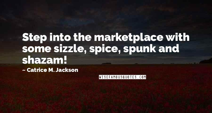 Catrice M. Jackson quotes: Step into the marketplace with some sizzle, spice, spunk and shazam!
