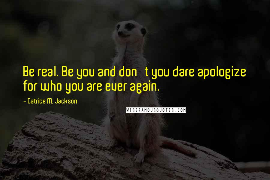 Catrice M. Jackson quotes: Be real. Be you and don't you dare apologize for who you are ever again.