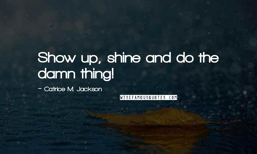 Catrice M. Jackson quotes: Show up, shine and do the damn thing!