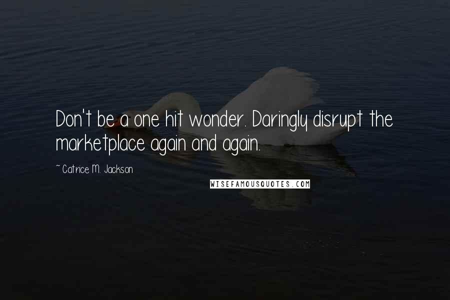 Catrice M. Jackson quotes: Don't be a one hit wonder. Daringly disrupt the marketplace again and again.
