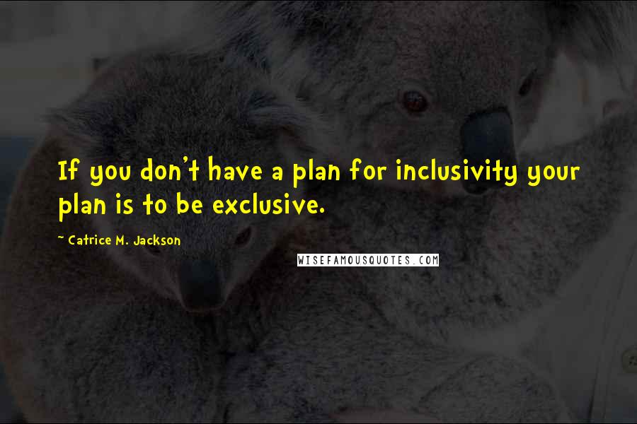 Catrice M. Jackson quotes: If you don't have a plan for inclusivity your plan is to be exclusive.