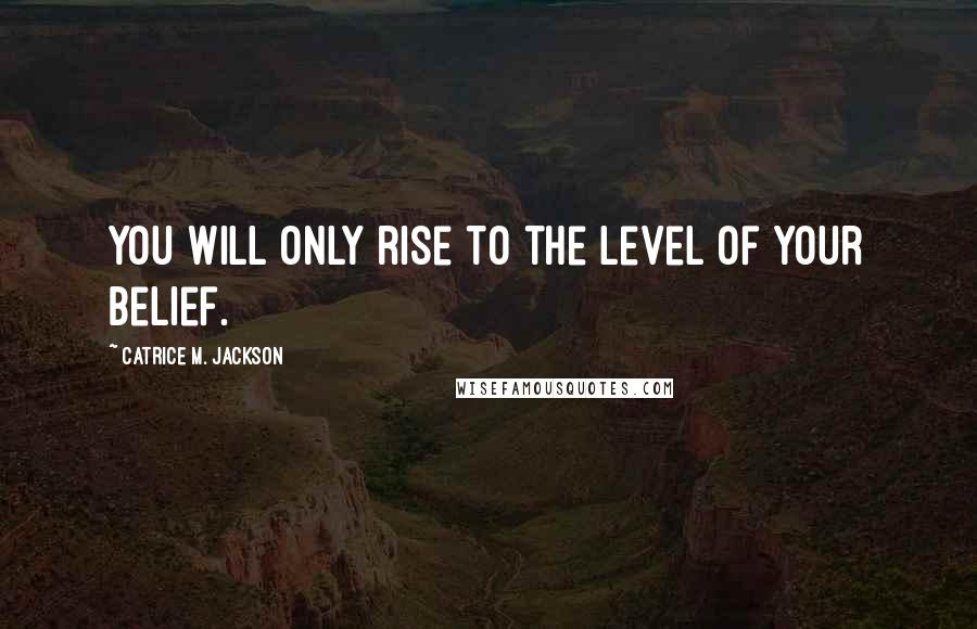 Catrice M. Jackson quotes: You will only rise to the level of your belief.