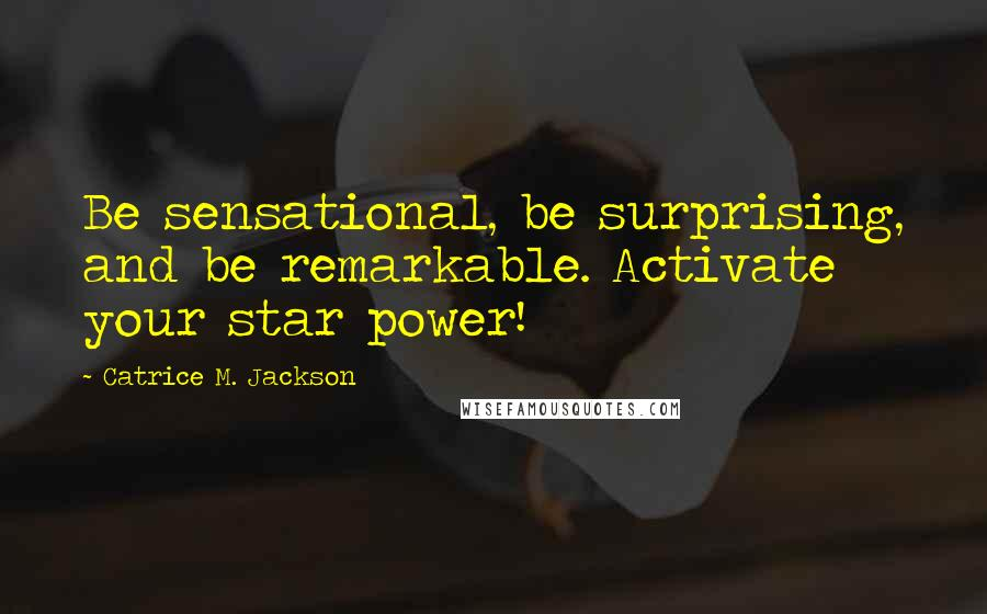 Catrice M. Jackson quotes: Be sensational, be surprising, and be remarkable. Activate your star power!