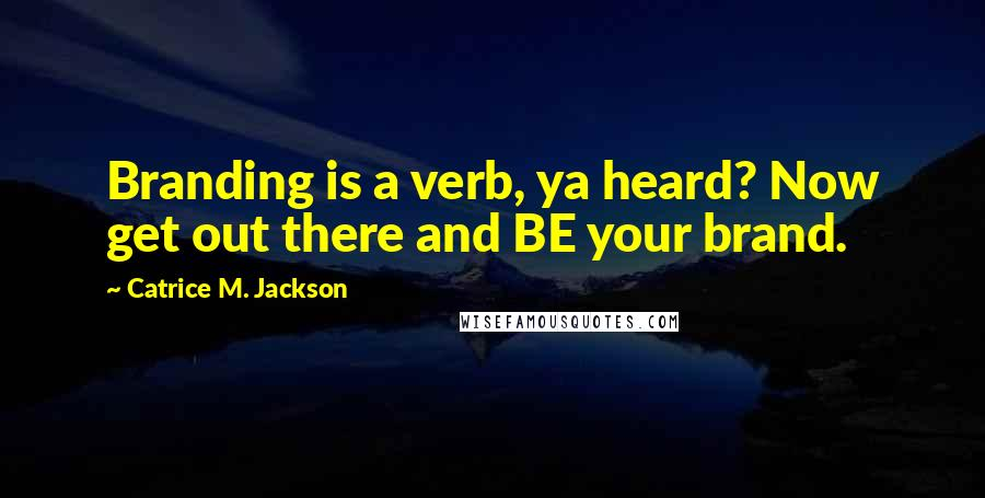 Catrice M. Jackson quotes: Branding is a verb, ya heard? Now get out there and BE your brand.