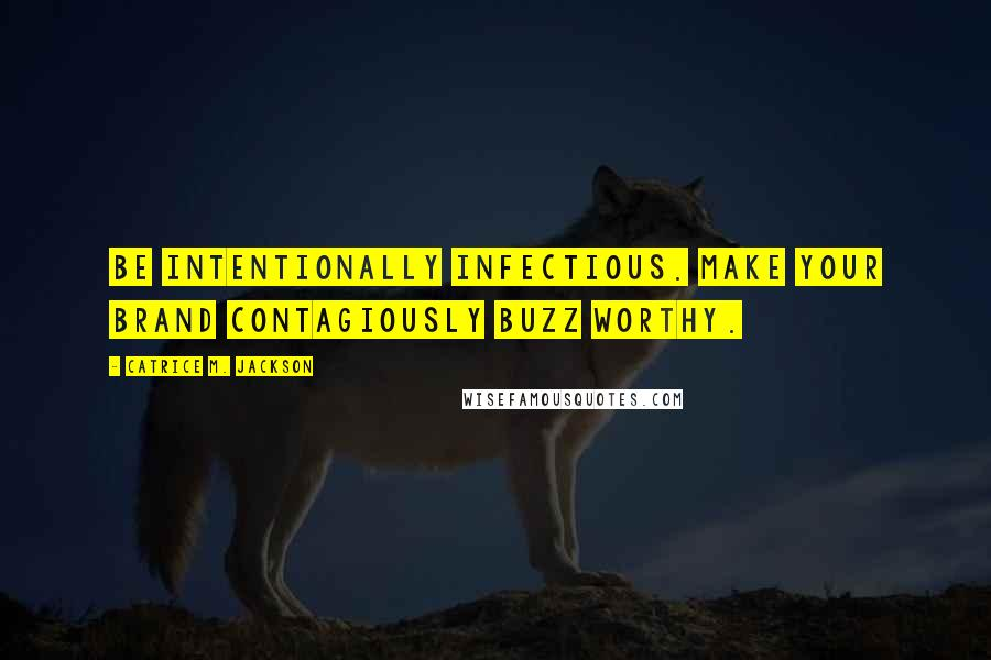Catrice M. Jackson quotes: Be intentionally infectious. Make your brand contagiously buzz worthy.