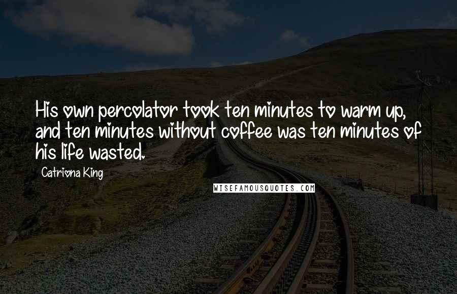 Catriona King quotes: His own percolator took ten minutes to warm up, and ten minutes without coffee was ten minutes of his life wasted.