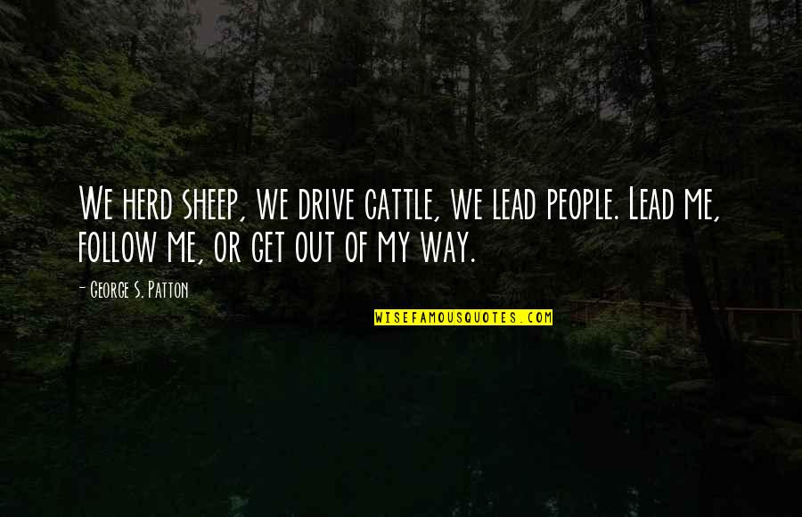 Cattle Drive Quotes By George S. Patton: We herd sheep, we drive cattle, we lead