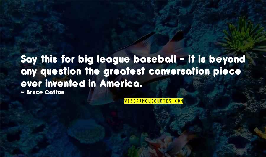 Catton Quotes By Bruce Catton: Say this for big league baseball - it