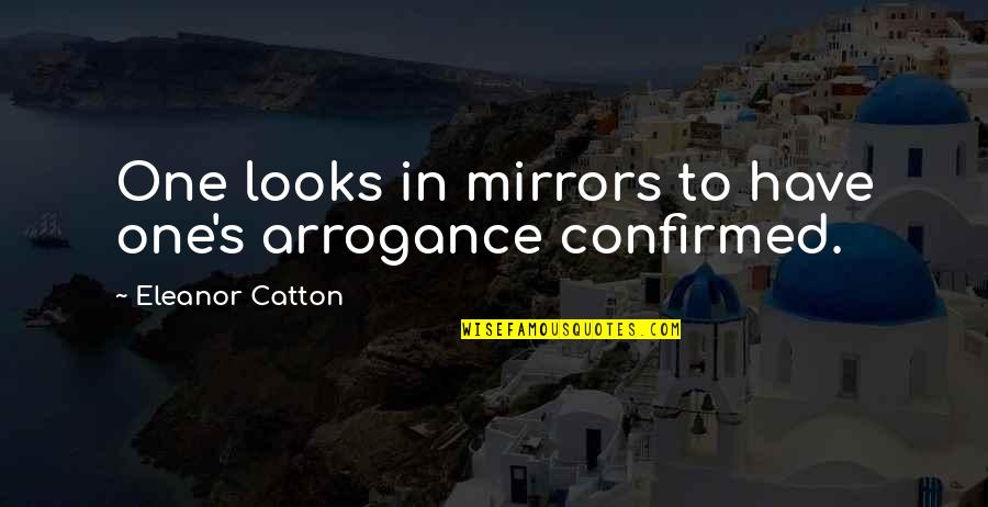 Catton Quotes By Eleanor Catton: One looks in mirrors to have one's arrogance