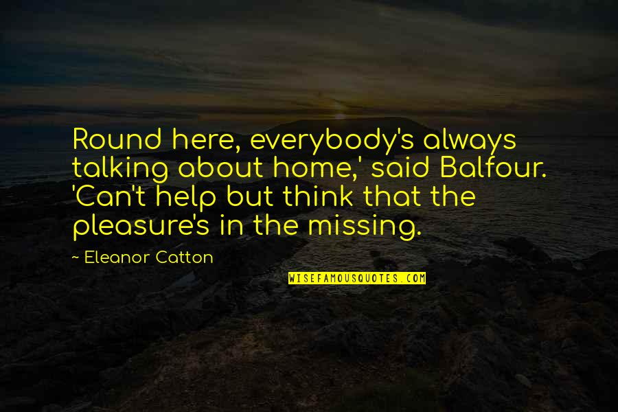 Catton Quotes By Eleanor Catton: Round here, everybody's always talking about home,' said