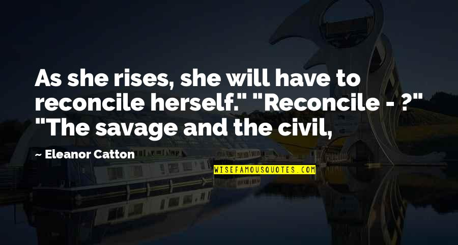 Catton Quotes By Eleanor Catton: As she rises, she will have to reconcile