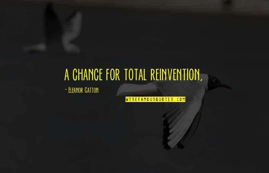 Catton Quotes By Eleanor Catton: a chance for total reinvention,