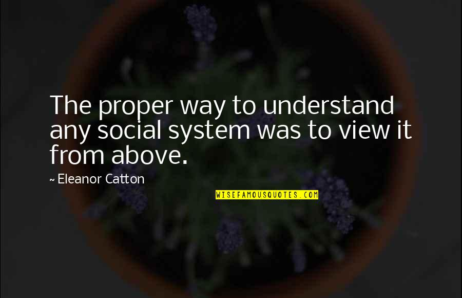 Catton Quotes By Eleanor Catton: The proper way to understand any social system